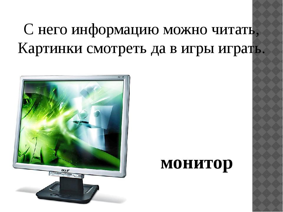 С него информацию можно читать, Картинки смотреть да в игры играть. монитор