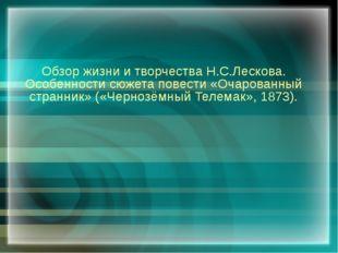 Обзор жизни и творчества Н.С.Лескова. Особенности сюжета повести «Очарованный