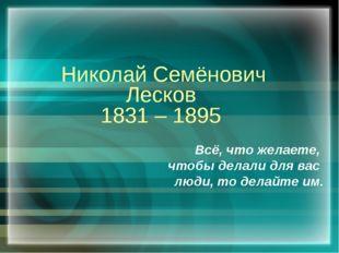 Николай Семёнович Лесков 1831 – 1895 Всё, что желаете, чтобы делали для вас л