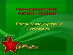 Сталинградская битва 17.07.1942 – 02.02.1943 Поклон земле, суровой и прекрасн