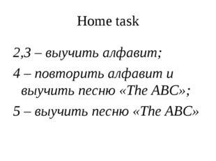 Home task 2,3 – выучить алфавит; 4 – повторить алфавит и выучить песню «The A