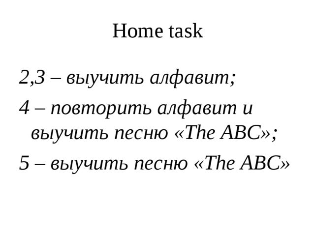 Home task 2,3 – выучить алфавит; 4 – повторить алфавит и выучить песню «The A...