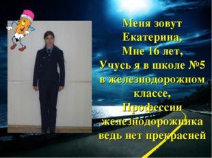 Меня зовут Екатерина, Мне 16 лет, Учусь я в школе №5 в железнодорожном классе