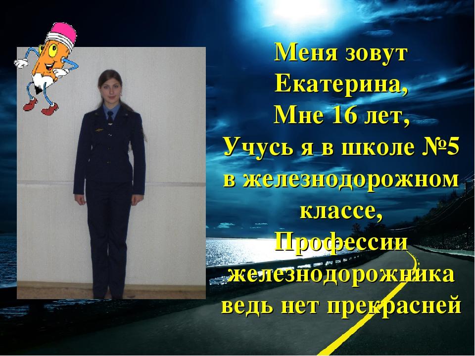 Меня зовут Екатерина, Мне 16 лет, Учусь я в школе №5 в железнодорожном классе...
