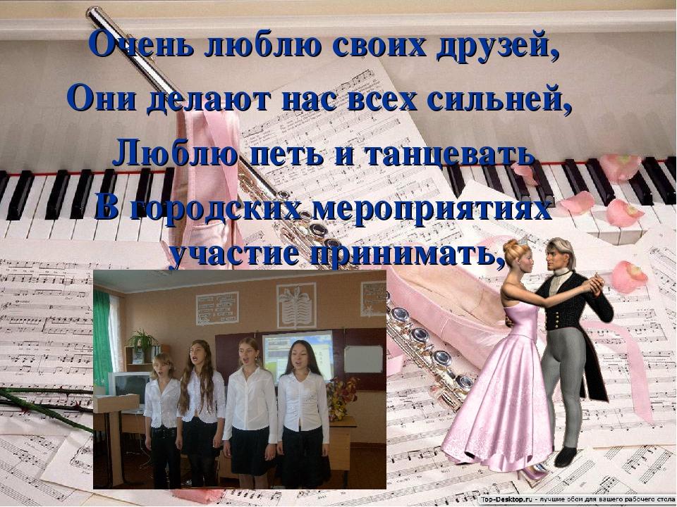 Очень люблю своих друзей, Они делают нас всех сильней, Люблю петь и танцевать...