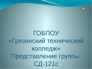 ГОБПОУ «Грязинский технический колледж» Представление группы СД-121с