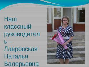 Наш классный руководитель – Лавровская Наталья Валерьевна