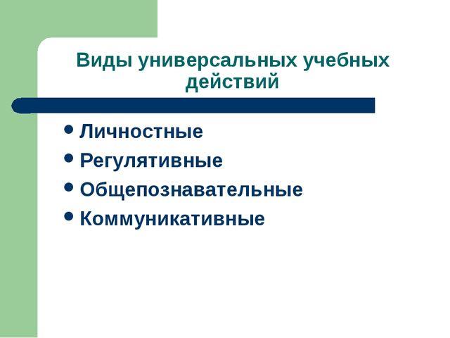 Виды универсальных учебных действий Личностные Регулятивные Общепознавательны...