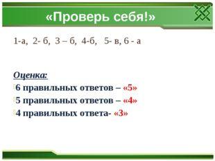 «Проверь себя!» 1-а, 2- б, 3 – б, 4-б, 5- в, 6 - а Оценка: 6 правильных ответ