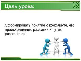 Цель урока: Сформировать понятие о конфликте, его происхождении, развитии и п