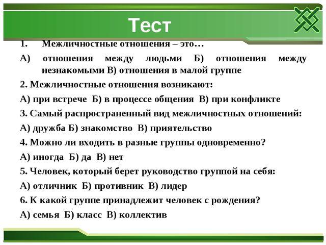 Тест Межличностные отношения – это… А) отношения между людьми Б) отношения ме...