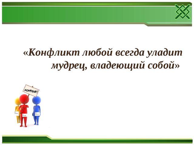 «Конфликт любой всегда уладит мудрец, владеющий собой»