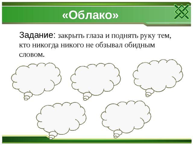 «Облако» Задание: закрыть глаза и поднять руку тем, кто никогда никого не обз...
