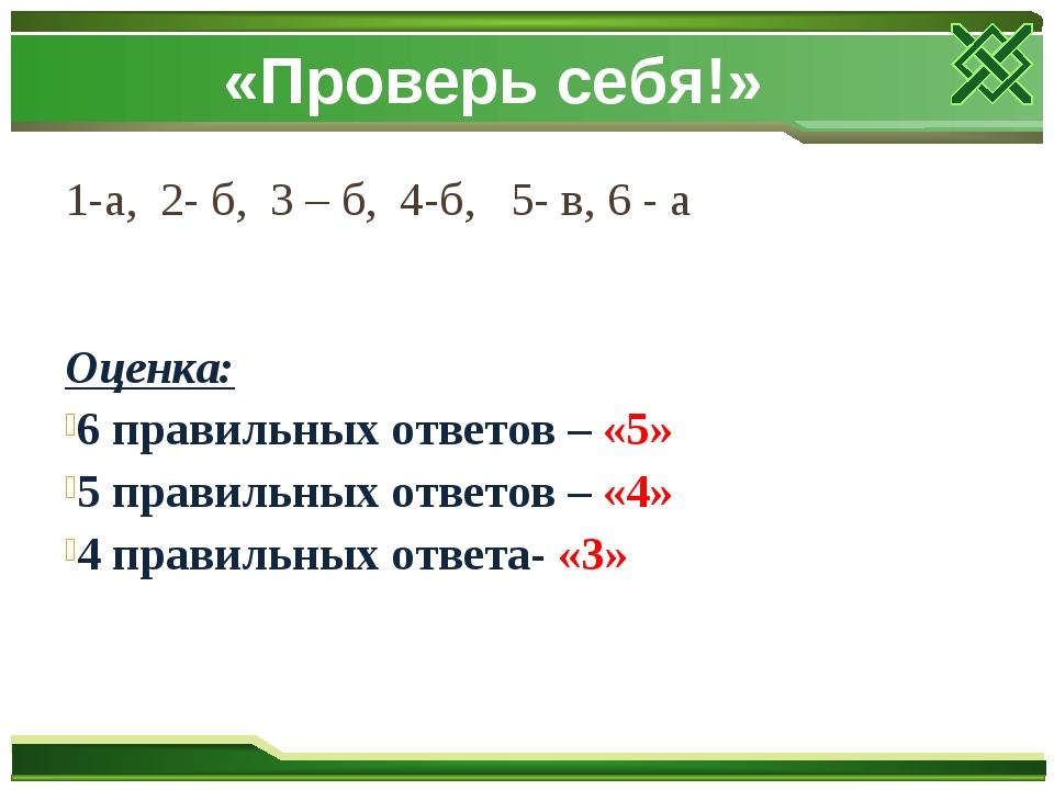 «Проверь себя!» 1-а, 2- б, 3 – б, 4-б, 5- в, 6 - а Оценка: 6 правильных ответ...