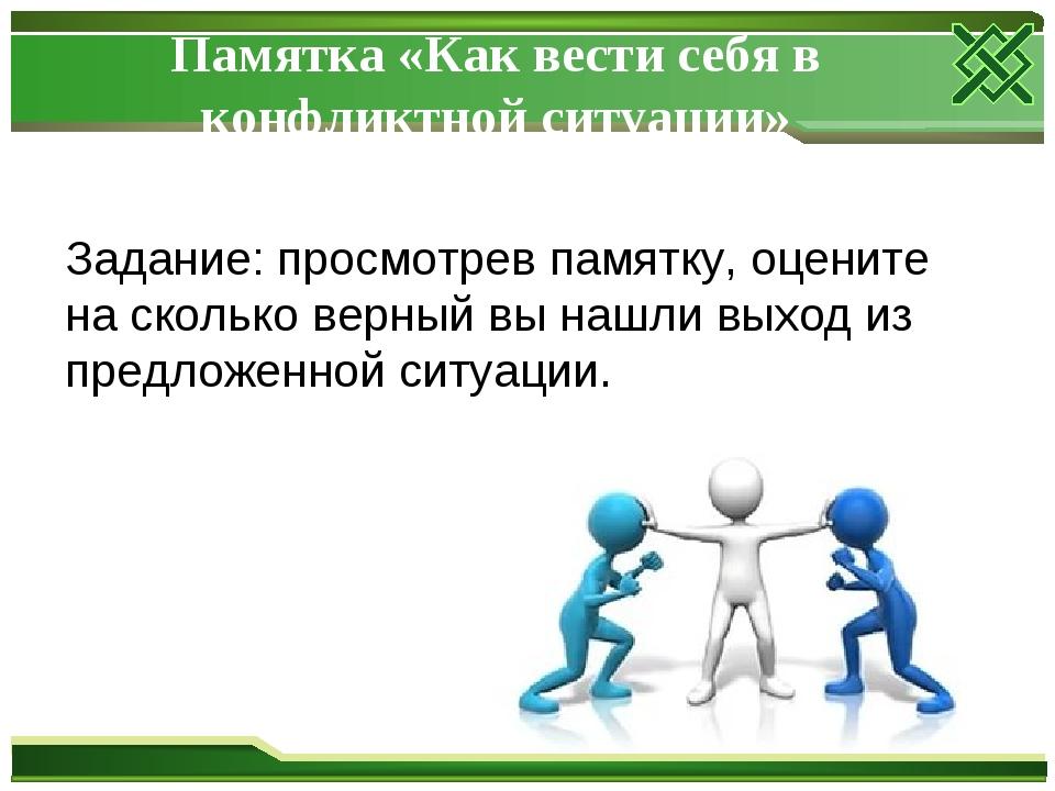 Памятка «Как вести себя в конфликтной ситуации» Задание: просмотрев памятку,...