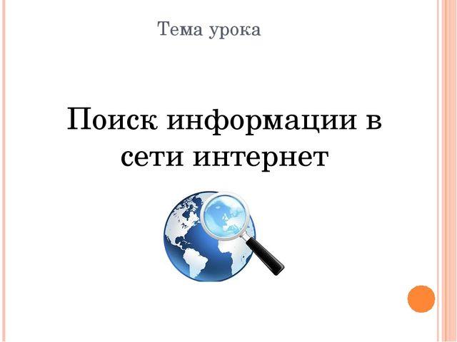 Тема урока Поиск информации в сети интернет