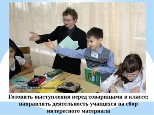 Готовить выступления перед товарищами в классе; направлять деятельность учащи