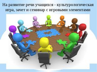На развитие речи учащихся - культурологическая игра, зачет и семинар с игровы