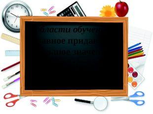 В области обучения – главное придавать большое значение отбору содержания уче