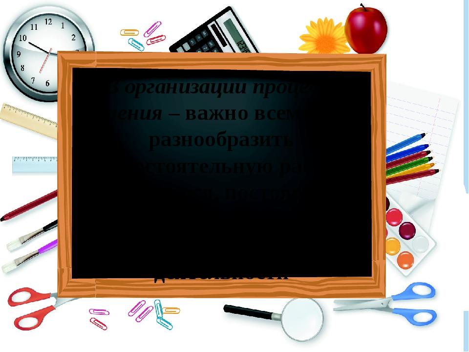 В организации процесса учения – важно всемерно разнообразить самостоятельную...