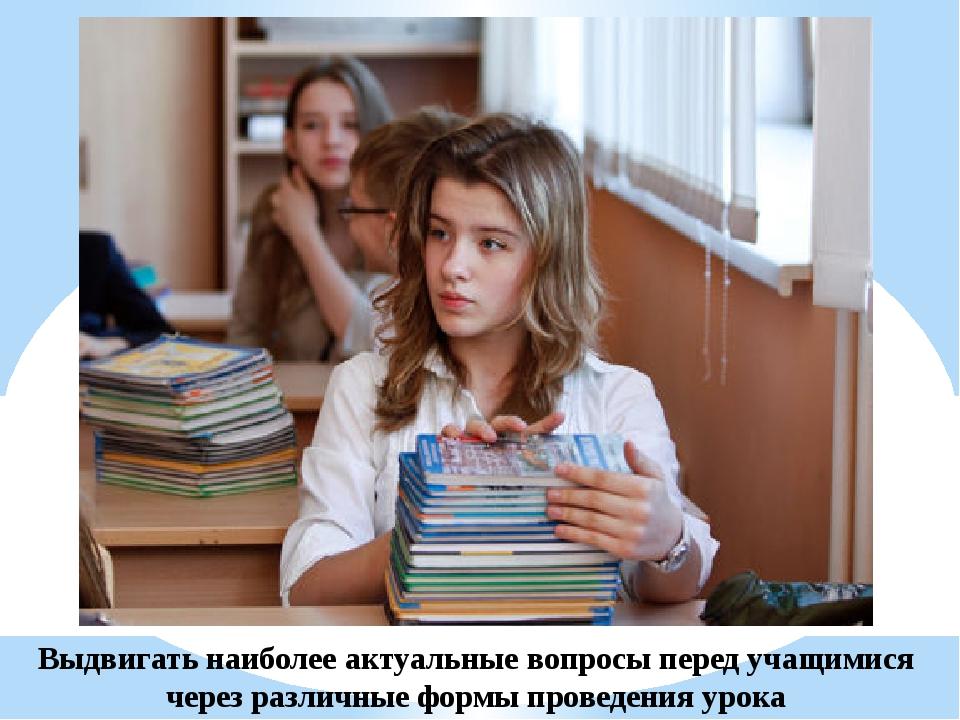 Выдвигать наиболее актуальные вопросы перед учащимися через различные формы п...