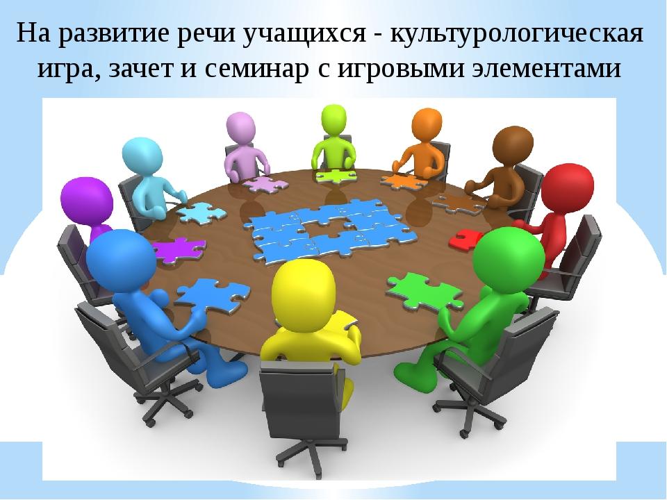 На развитие речи учащихся - культурологическая игра, зачет и семинар с игровы...