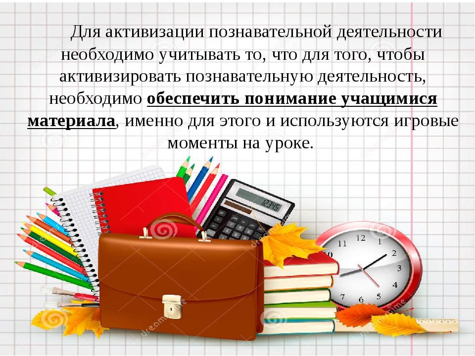 Для активизации познавательной деятельности необходимо учитывать то, что для...