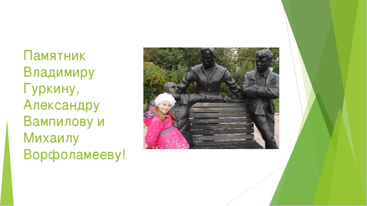 Памятник Владимиру Гуркину, Александру Вампилову и Михаилу Ворфоламееву!