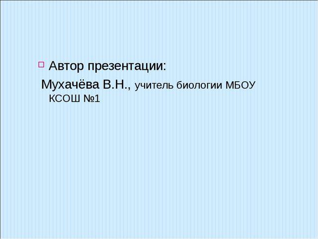 Автор презентации: Мухачёва В.Н., учитель биологии МБОУ КСОШ №1