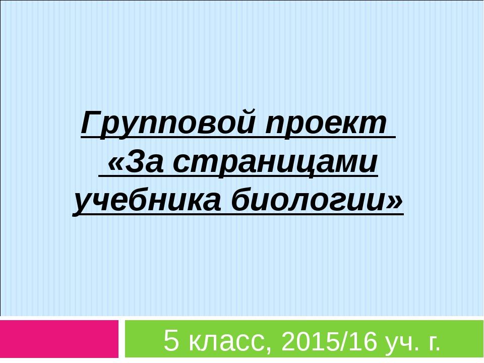 Групповой проект «За страницами учебника биологии» 5 класс, 2015/16 уч. г.