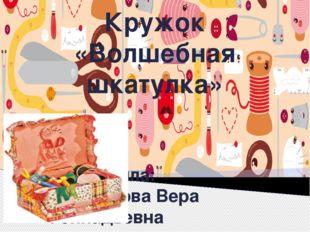 Кружок «Волшебная шкатулка» Выполнила: Татаринова Вера Геннадьевна