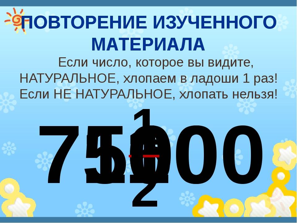ПОВТОРЕНИЕ ИЗУЧЕННОГО МАТЕРИАЛА Если число, которое вы видите, НАТУРАЛЬНОЕ, х...