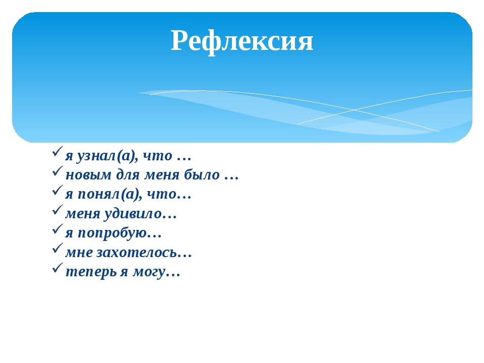 я узнал(а), что … новым для меня было … я понял(а), что… меня удивило… я попр...