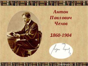 * Антон Павлович Чехов 1860-1904
