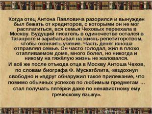 * Когда отец Антона Павловича разорился и вынужден был бежать от кредиторов,