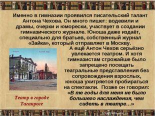 * Именно в гимназии проявился писательский талант Антона Чехова. Он много пиш