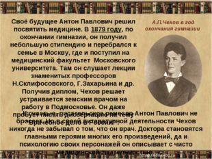 * Cвоё будущее Антон Павлович решил посвятить медицине. В 1879 году, по оконч
