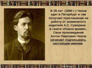 * В 26 лет (1886 г.) Чехов едет в Петербург и там получает приглашение на раб
