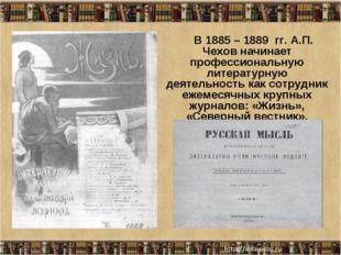 * В 1885 – 1889 гг. А.П. Чехов начинает профессиональную литературную деятель
