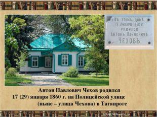 * Антон Павлович Чехов родился 17 (29) января 1860 г. на Полицейской улице (н