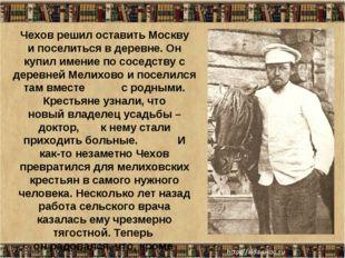 * Чехов решил оставить Москву и поселиться в деревне. Он купил имение по сосе