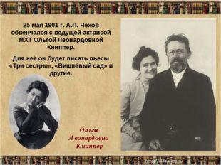 * 25 мая 1901 г. А.П. Чехов обвенчался с ведущей актрисой МХТ Ольгой Леонардо