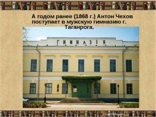* А годом ранее (1868 г.) Антон Чехов поступает в мужскую гимназию г. Таганро