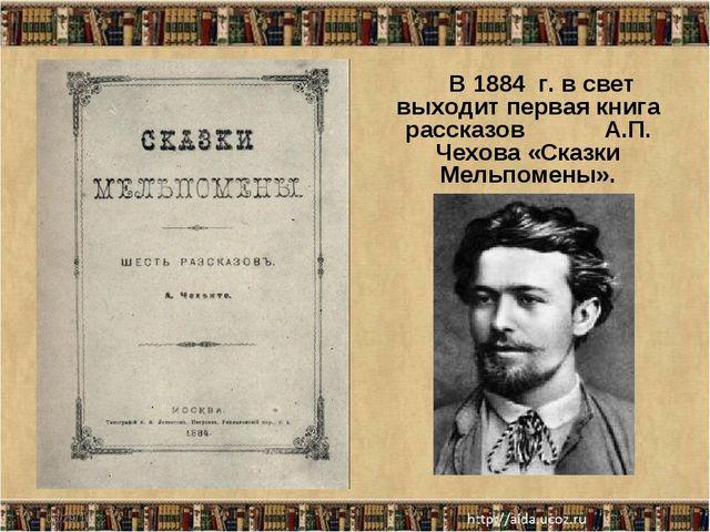 * В 1884 г. в свет выходит первая книга рассказов А.П. Чехова «Сказки Мельпом...