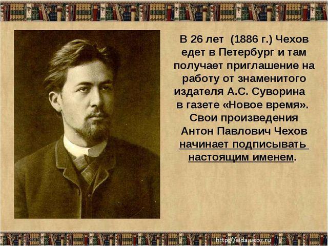 * В 26 лет (1886 г.) Чехов едет в Петербург и там получает приглашение на раб...