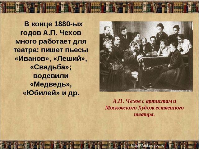 * В конце 1880-ых годов А.П. Чехов много работает для театра: пишет пьесы «Ив...