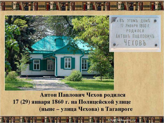 * Антон Павлович Чехов родился 17 (29) января 1860 г. на Полицейской улице (н...