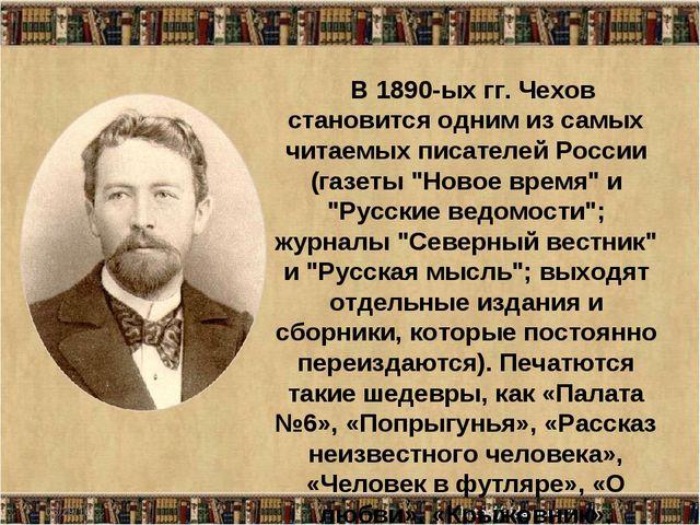 * В 1890-ых гг. Чехов становится одним из самых читаемых писателей России (га...