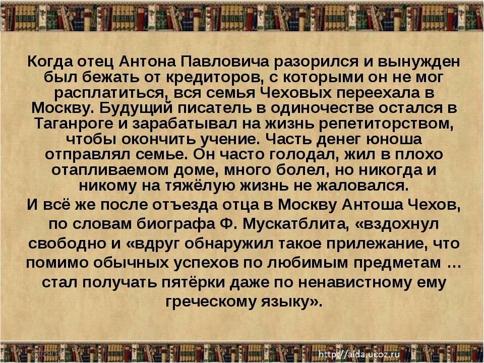 * Когда отец Антона Павловича разорился и вынужден был бежать от кредиторов,...