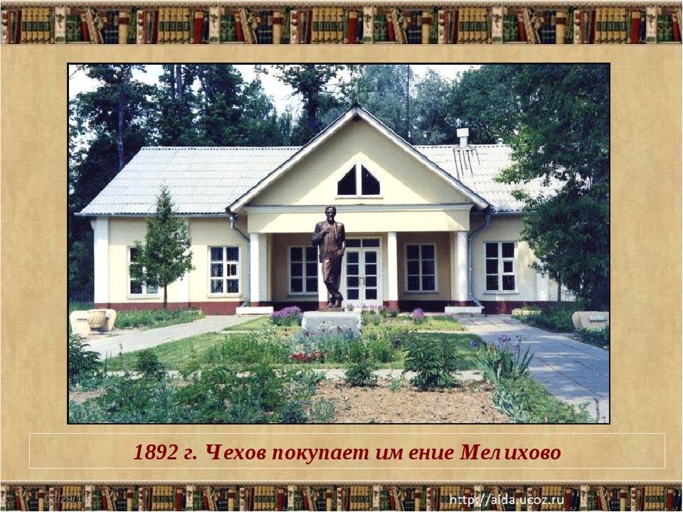 * 1892 г. Чехов покупает имение Мелихово